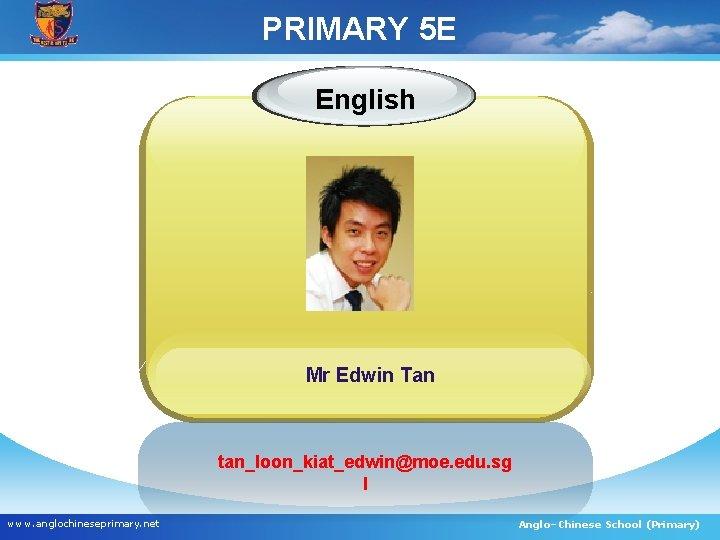 PRIMARY 5 E English Mr Edwin Tan tan_loon_kiat_edwin@moe. edu. sg l www. anglochineseprimary. net