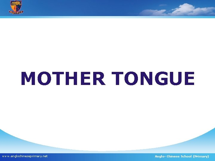 MOTHER TONGUE www. anglochineseprimary. net Anglo–Chinese School (Primary)
