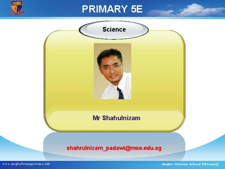 PRIMARY 5 E Science Mr Shahulnizam shahrulnizam_padawi@moe. edu. sg www. anglochineseprimary. net Anglo–Chinese School