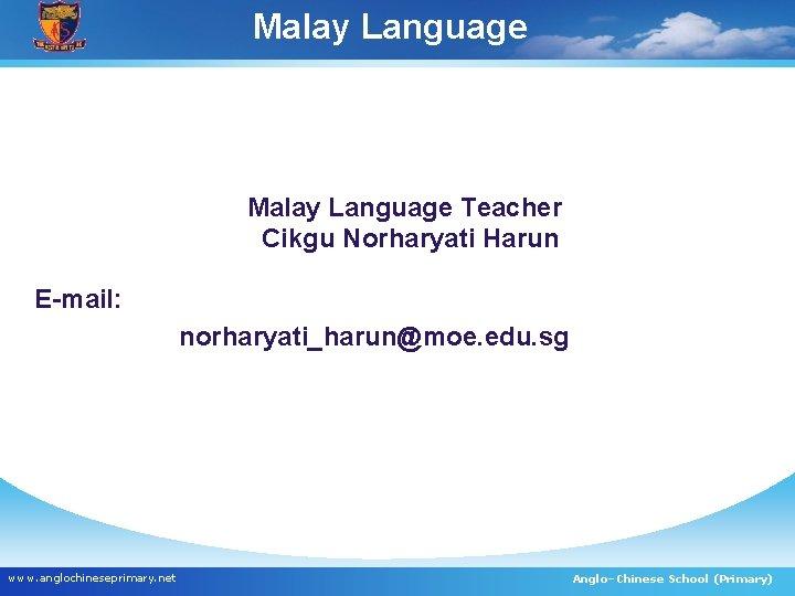 Malay Language PMalay Language Teacher Cikgu Norharyati Harun E-mail: norharyati_harun@moe. edu. sg www. anglochineseprimary.