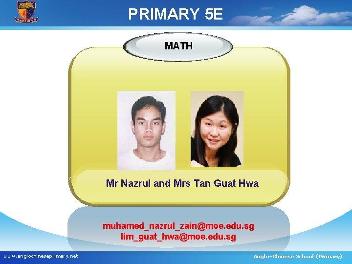 PRIMARY 5 E MATH Mr Nazrul and Mrs Tan Guat Hwa muhamed_nazrul_zain@moe. edu. sg