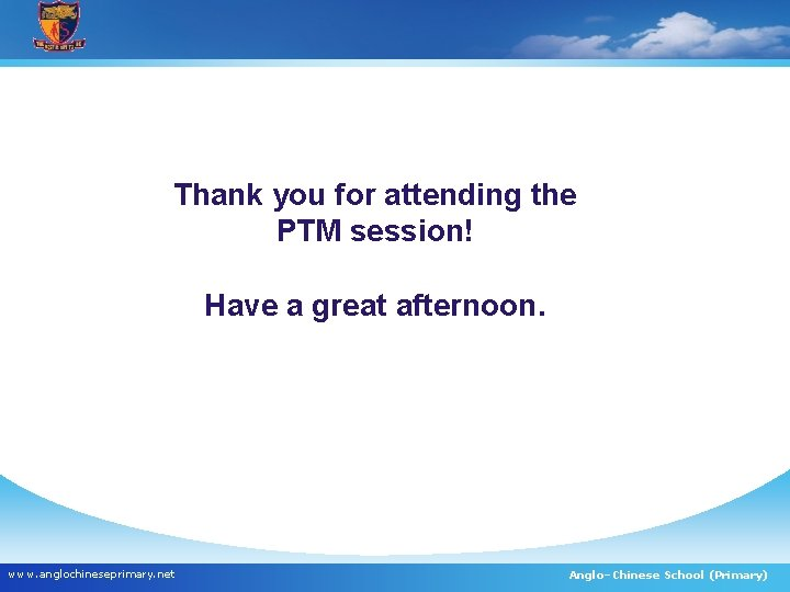 Thank you for attending the PTM session! Have a great afternoon. www. anglochineseprimary. net