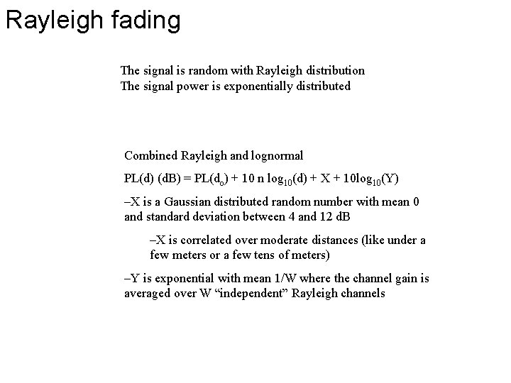 Rayleigh fading The signal is random with Rayleigh distribution The signal power is exponentially