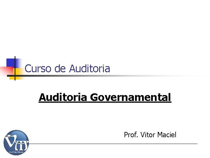 Curso de Auditoria Governamental Prof. Vitor Maciel