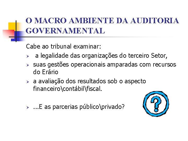 O MACRO AMBIENTE DA AUDITORIA GOVERNAMENTAL Cabe ao tribunal examinar: Ø a legalidade das