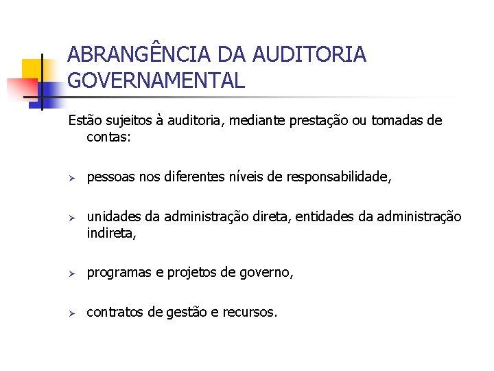 ABRANGÊNCIA DA AUDITORIA GOVERNAMENTAL Estão sujeitos à auditoria, mediante prestação ou tomadas de contas: