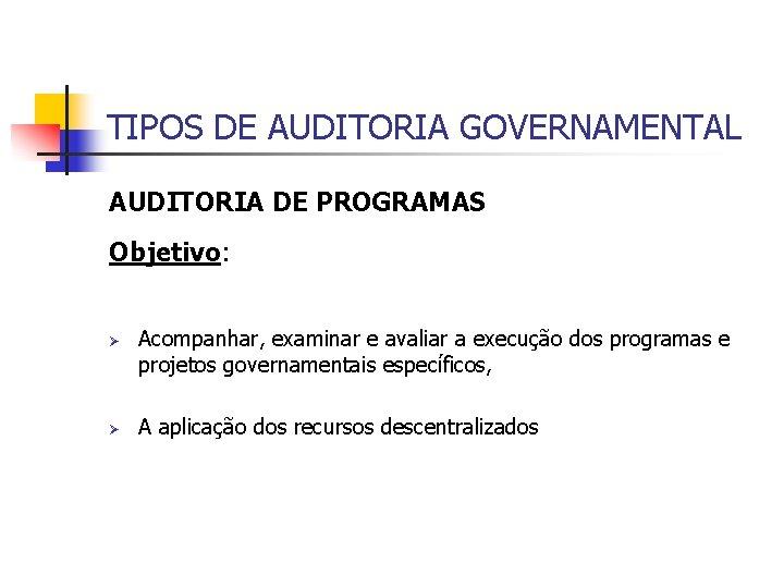 TIPOS DE AUDITORIA GOVERNAMENTAL AUDITORIA DE PROGRAMAS Objetivo: Ø Ø Acompanhar, examinar e avaliar
