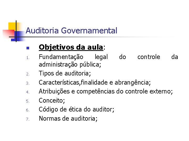 Auditoria Governamental n 1. 2. 3. 4. 5. 6. 7. Objetivos da aula: Fundamentação