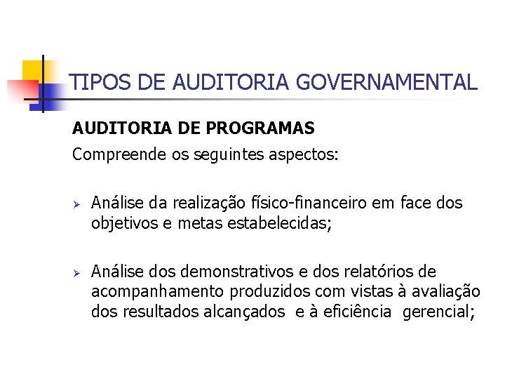TIPOS DE AUDITORIA GOVERNAMENTAL AUDITORIA DE PROGRAMAS Compreende os seguintes aspectos: Ø Ø Análise