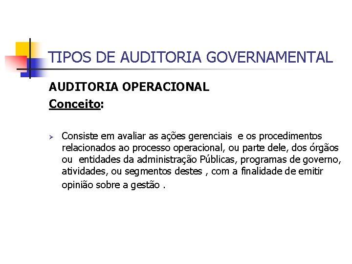 TIPOS DE AUDITORIA GOVERNAMENTAL AUDITORIA OPERACIONAL Conceito: Ø Consiste em avaliar as ações gerenciais