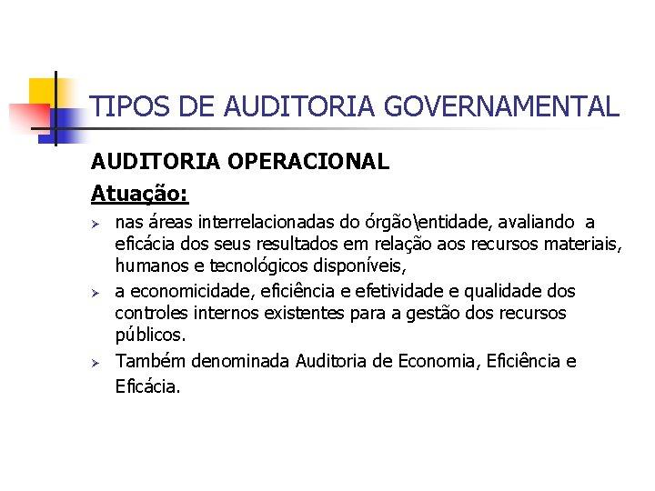 TIPOS DE AUDITORIA GOVERNAMENTAL AUDITORIA OPERACIONAL Atuação: Ø Ø Ø nas áreas interrelacionadas do