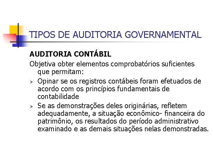 TIPOS DE AUDITORIA GOVERNAMENTAL AUDITORIA CONTÁBIL Objetiva obter elementos comprobatórios suficientes que permitam: Ø