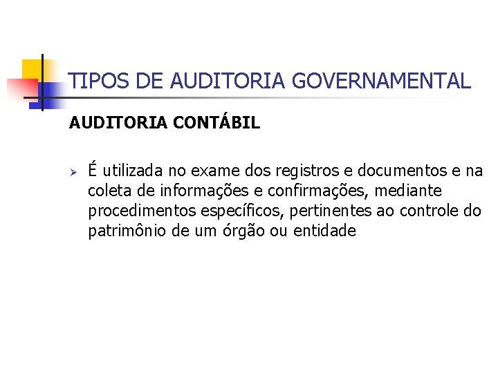 TIPOS DE AUDITORIA GOVERNAMENTAL AUDITORIA CONTÁBIL Ø É utilizada no exame dos registros e