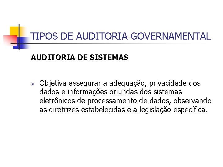 TIPOS DE AUDITORIA GOVERNAMENTAL AUDITORIA DE SISTEMAS Ø Objetiva assegurar a adequação, privacidade dos