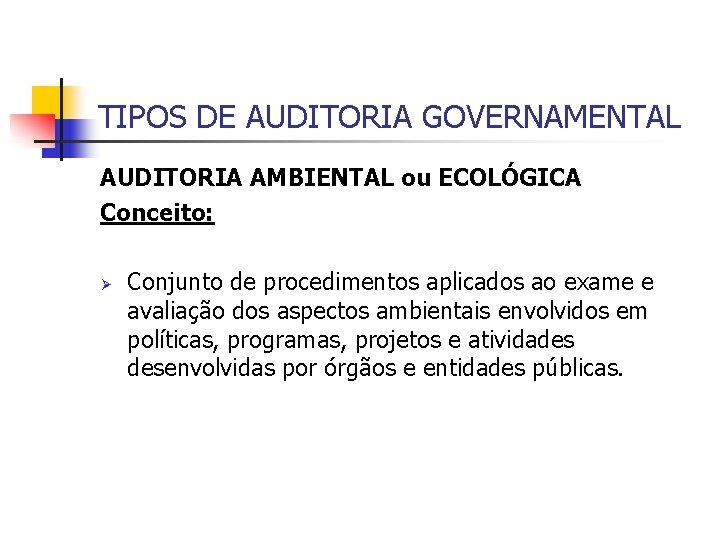 TIPOS DE AUDITORIA GOVERNAMENTAL AUDITORIA AMBIENTAL ou ECOLÓGICA Conceito: Ø Conjunto de procedimentos aplicados