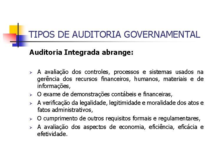 TIPOS DE AUDITORIA GOVERNAMENTAL Auditoria Integrada abrange: Ø Ø Ø A avaliação dos controles,