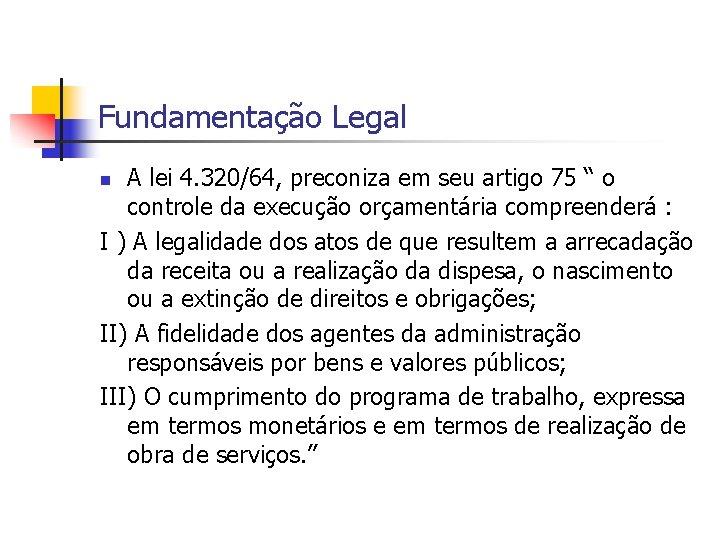 """Fundamentação Legal A lei 4. 320/64, preconiza em seu artigo 75 """" o controle"""