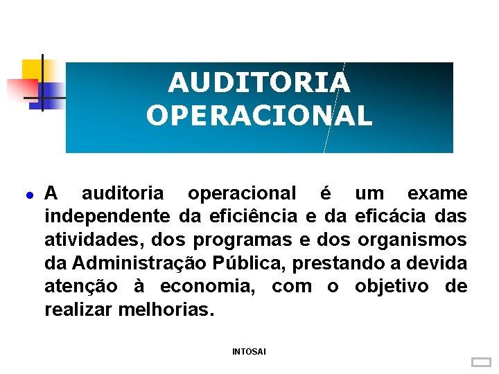 AUDITORIA OPERACIONAL A auditoria operacional é um exame independente da eficiência e da eficácia
