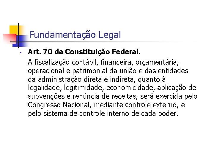 Fundamentação Legal Art. 70 da Constituição Federal. A fiscalização contábil, financeira, orçamentária, operacional e