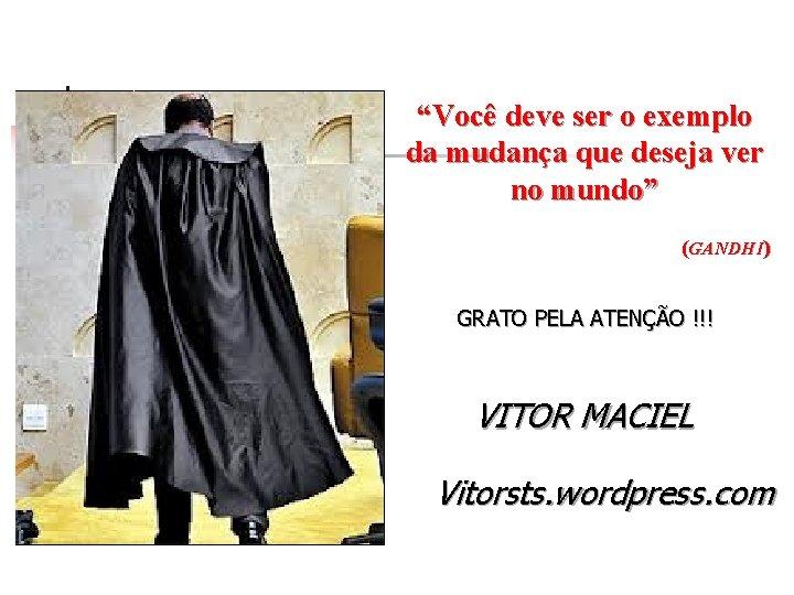 """""""Você deve ser o exemplo da mudança que deseja ver no mundo"""" (GANDHI) GRATO"""