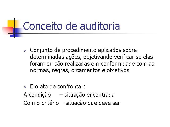 Conceito de auditoria Ø Conjunto de procedimento aplicados sobre determinadas ações, objetivando verificar se