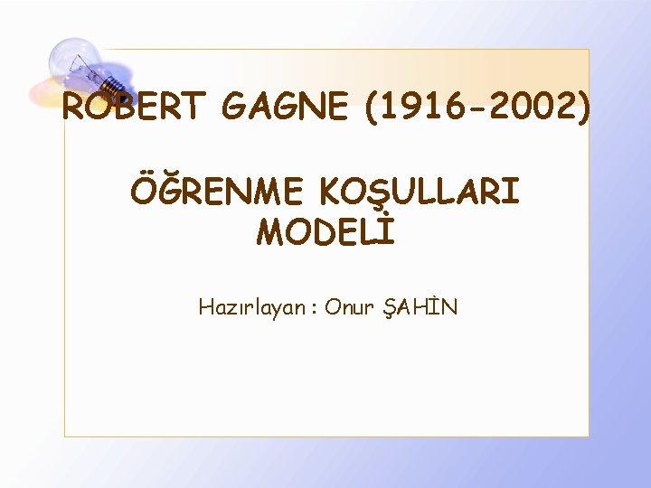 ROBERT GAGNE (1916 -2002) ÖĞRENME KOŞULLARI MODELİ Hazırlayan : Onur ŞAHİN