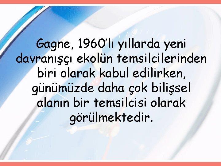 Gagne, 1960'lı yıllarda yeni davranışçı ekolün temsilcilerinden biri olarak kabul edilirken, günümüzde daha çok