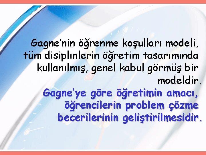 Gagne'nin öğrenme koşulları modeli, tüm disiplinlerin öğretim tasarımında kullanılmış, genel kabul görmüş bir modeldir.