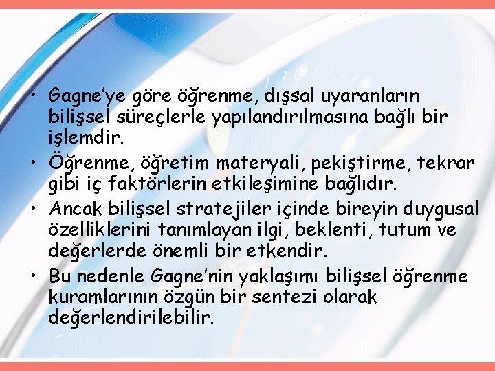 • Gagne'ye göre öğrenme, dışsal uyaranların bilişsel süreçlerle yapılandırılmasına bağlı bir işlemdir. •
