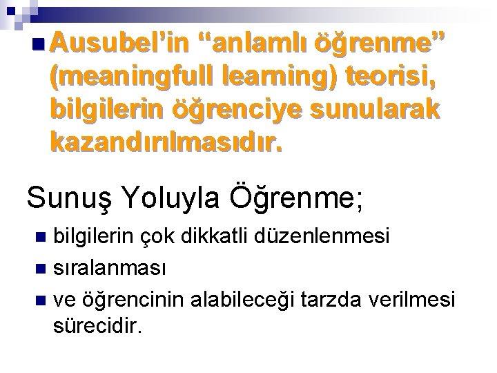 """n Ausubel'in """"anlamlı öğrenme"""" (meaningfull learning) teorisi, bilgilerin öğrenciye sunularak kazandırılmasıdır. Sunuş Yoluyla Öğrenme;"""