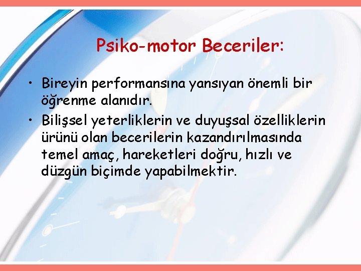 Psiko-motor Beceriler: • Bireyin performansına yansıyan önemli bir öğrenme alanıdır. • Bilişsel yeterliklerin ve