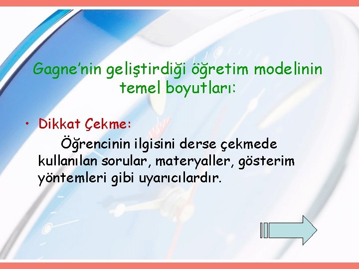 Gagne'nin geliştirdiği öğretim modelinin temel boyutları: • Dikkat Çekme: Öğrencinin ilgisini derse çekmede kullanılan
