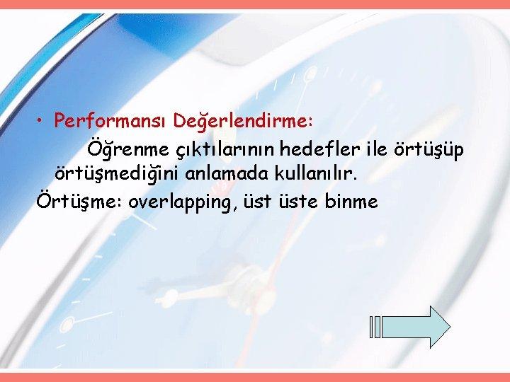 • Performansı Değerlendirme: Öğrenme çıktılarının hedefler ile örtüşüp örtüşmediğini anlamada kullanılır. Örtüşme: overlapping,