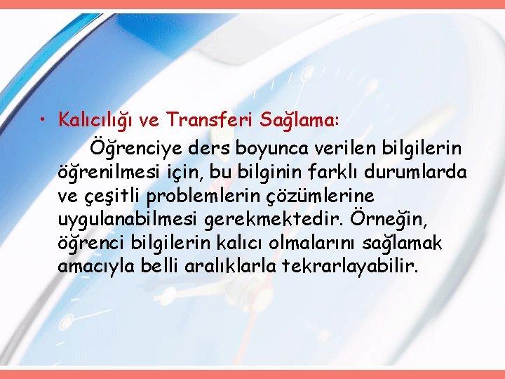 • Kalıcılığı ve Transferi Sağlama: Öğrenciye ders boyunca verilen bilgilerin öğrenilmesi için, bu