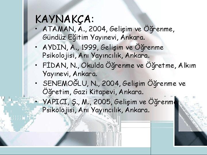 KAYNAKÇA: • ATAMAN, A. , 2004, Gelişim ve Öğrenme, Gündüz Eğitim Yayınevi, Ankara. •