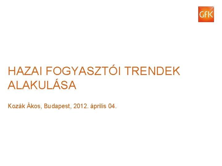 HAZAI FOGYASZTÓI TRENDEK ALAKULÁSA Kozák Ákos, Budapest, 2012. április 04. © Gf. K 2012