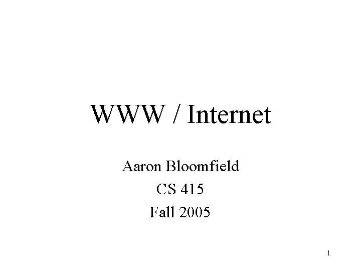 WWW / Internet Aaron Bloomfield CS 415 Fall 2005 1