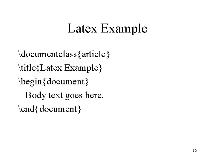 Latex Example documentclass{article} title{Latex Example} begin{document} Body text goes here. end{document} 16