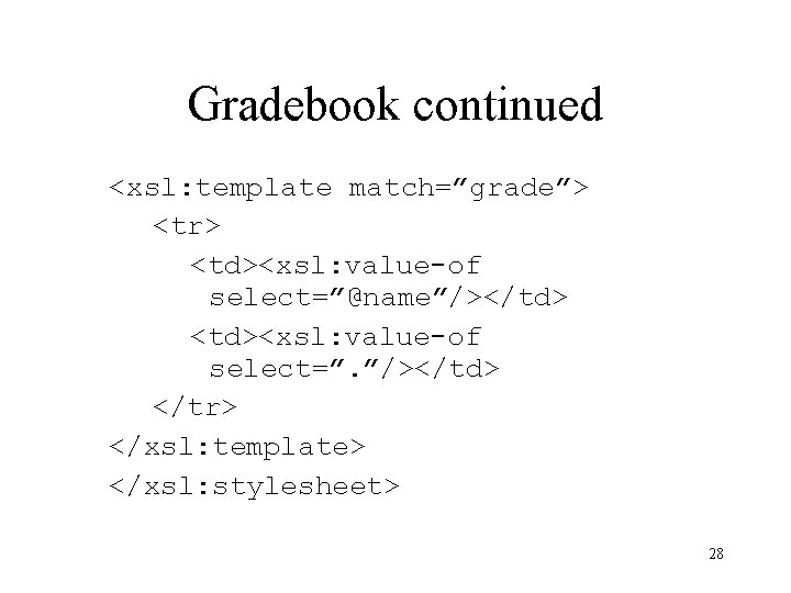 """Gradebook continued <xsl: template match=""""grade""""> <tr> <td><xsl: value-of select=""""@name""""/></td> <td><xsl: value-of select="""". """"/></td> </tr>"""