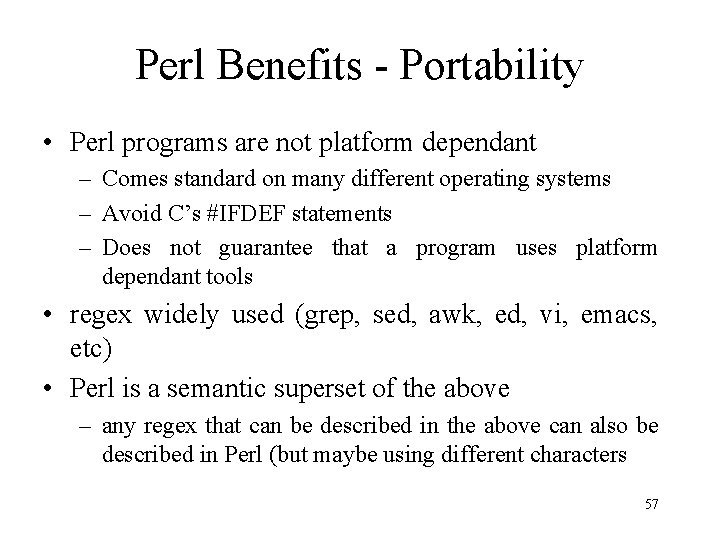 Perl Benefits - Portability • Perl programs are not platform dependant – Comes standard