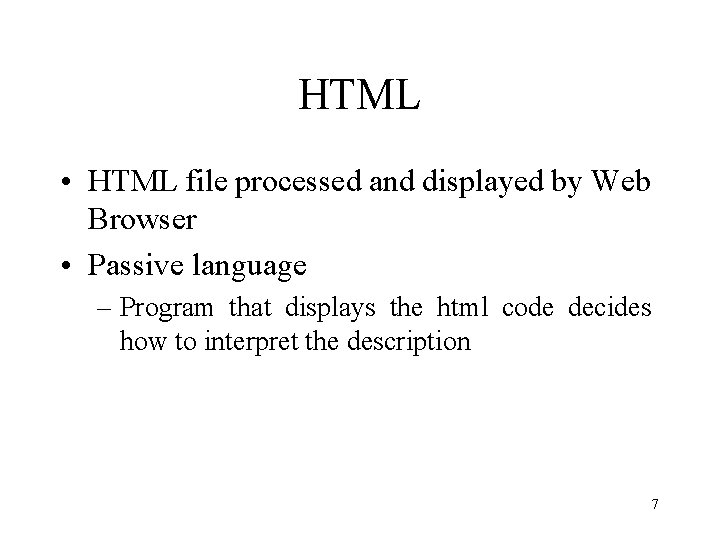 HTML • HTML file processed and displayed by Web Browser • Passive language –