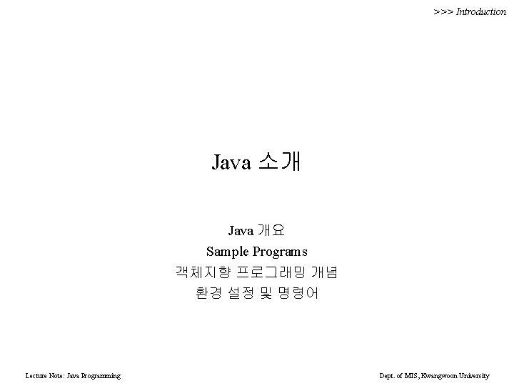 >>> Introduction Java 소개 Java 개요 Sample Programs 객체지향 프로그래밍 개념 환경 설정 및