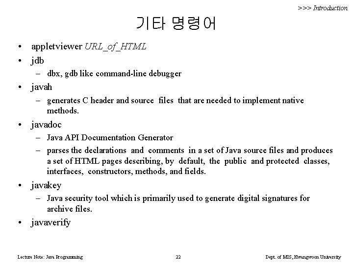 >>> Introduction 기타 명령어 • appletviewer URL_of_HTML • jdb – dbx, gdb like command-line