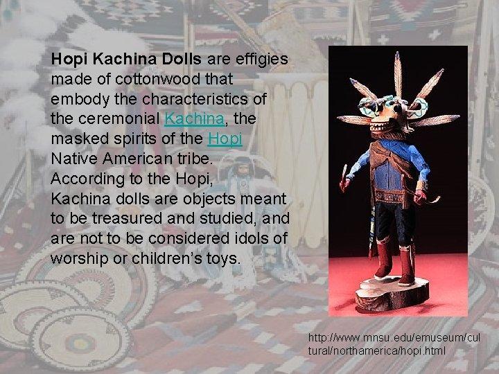 Hopi Kachina Dolls are effigies made of cottonwood that embody the characteristics of the