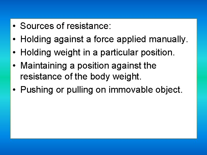 • • Sources of resistance: Holding against a force applied manually. Holding weight
