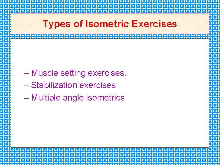 Types of Isometric Exercises – Muscle setting exercises. – Stabilization exercises – Multiple angle