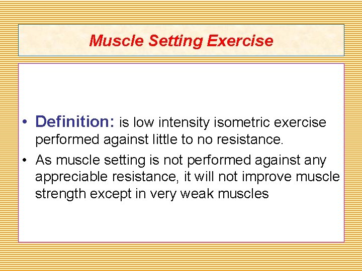 Muscle Setting Exercise • Definition: is low intensity isometric exercise performed against little to