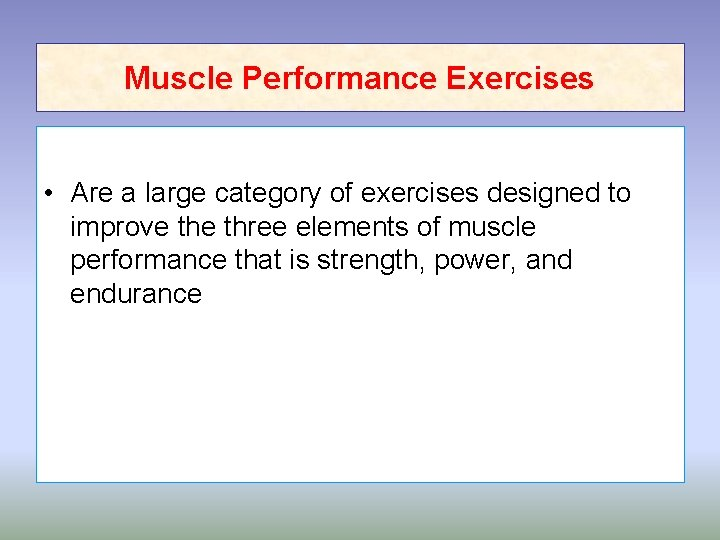 Muscle Performance Exercises • Are a large category of exercises designed to improve three