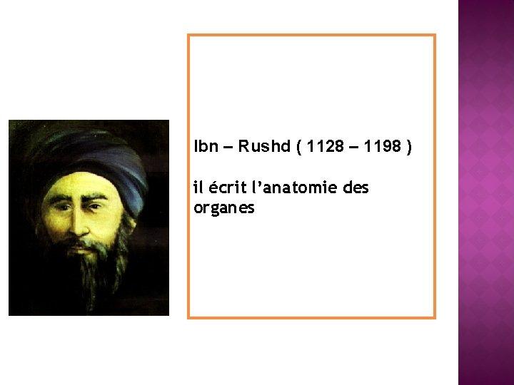 Ibn – Rushd ( 1128 – 1198 ) il écrit l'anatomie des organes