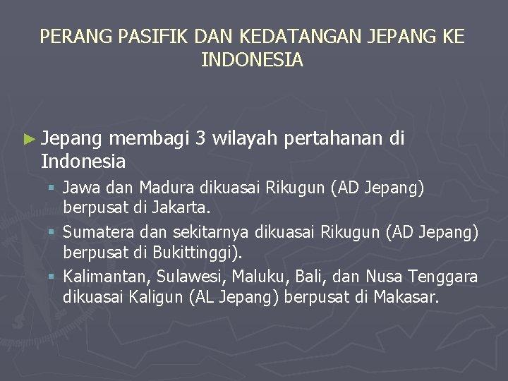 PERANG PASIFIK DAN KEDATANGAN JEPANG KE INDONESIA ► Jepang membagi 3 wilayah pertahanan di